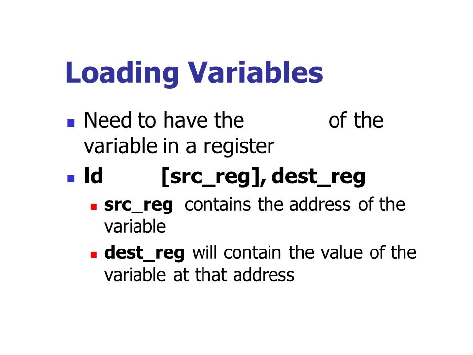Loading Variables Need to have the address of the variable in a register. ld [src_reg], dest_reg.